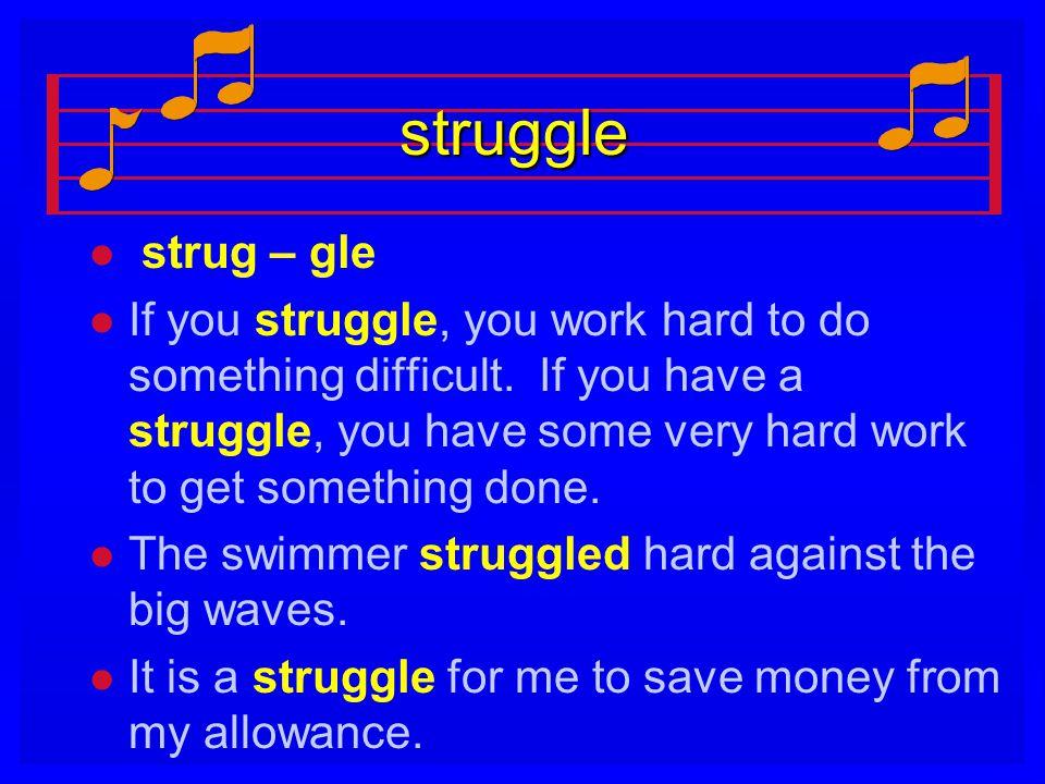 struggle l l strug – gle l l If you struggle, you work hard to do something difficult. If you have a struggle, you have some very hard work to get som