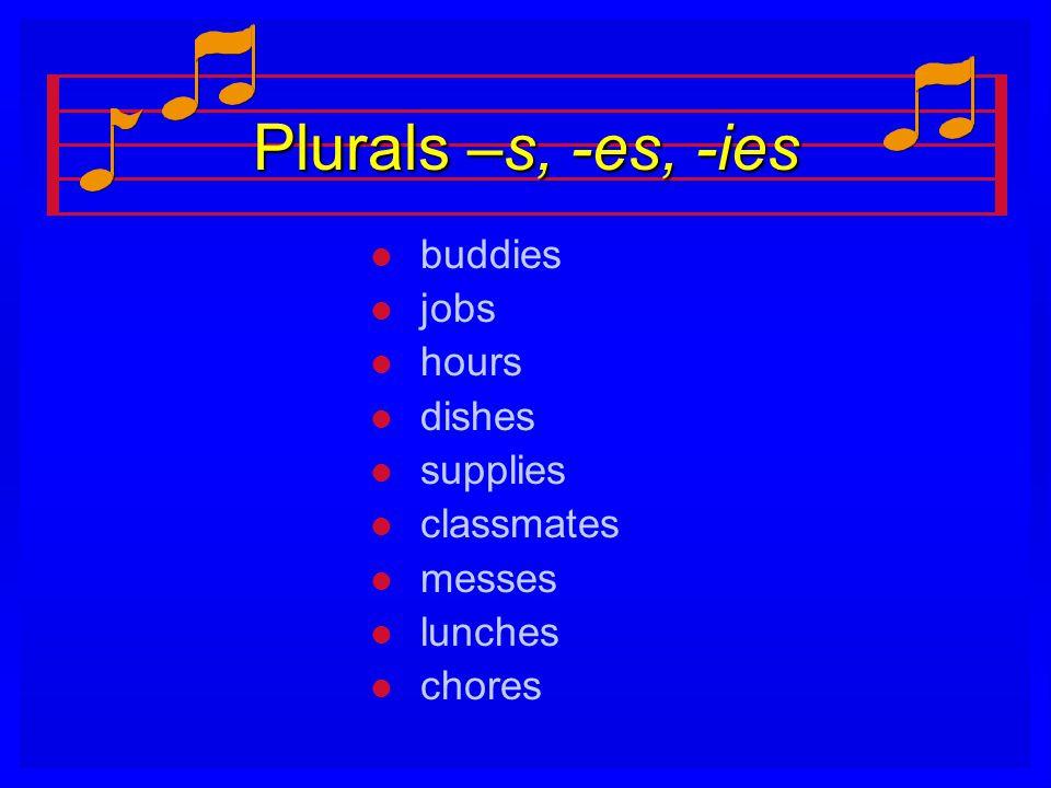 Plurals –s, -es, -ies l l buddies l l jobs l l hours l l dishes l l supplies l l classmates l l messes l l lunches l l chores