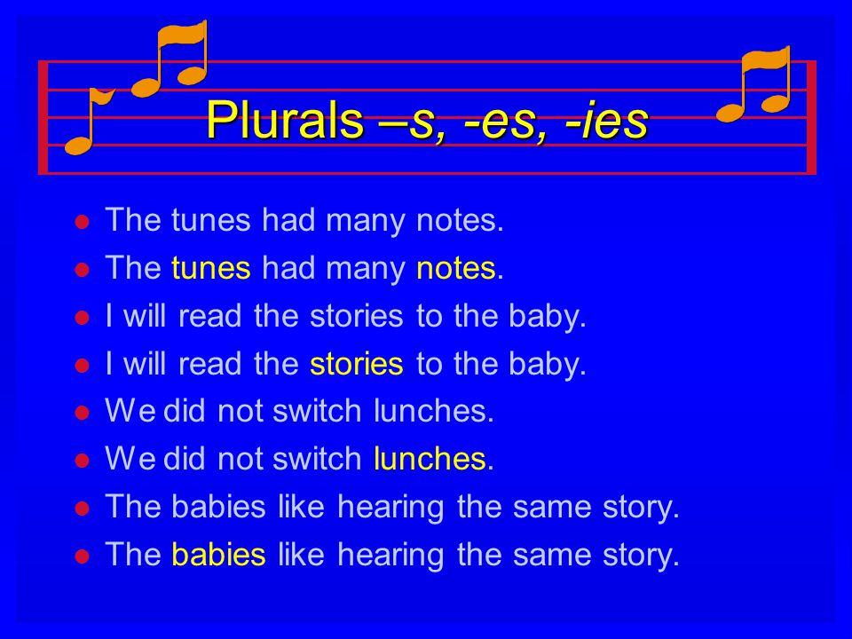 Plurals –s, -es, -ies l l The tunes had many notes. l l I will read the stories to the baby. l l We did not switch lunches. l l The babies like hearin