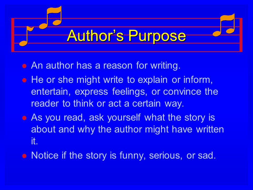 Author's Purpose l l An author has a reason for writing. l l He or she might write to explain or inform, entertain, express feelings, or convince the