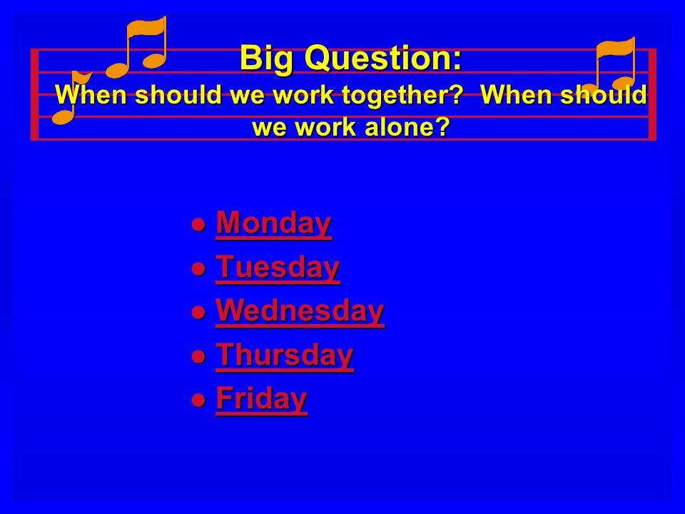 Big Question: When should we work together? When should we work alone? l Monday Monday l Tuesday Tuesday l Wednesday Wednesday l Thursday Thursday l F