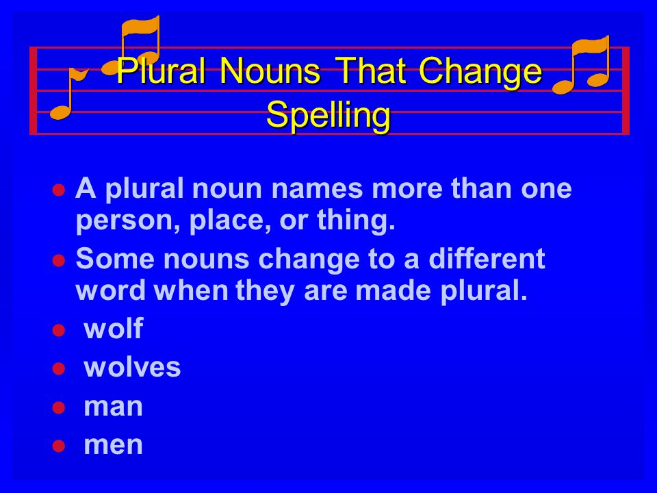 Plural Nouns That Change Spelling l l A plural noun names more than one person, place, or thing. l l Some nouns change to a different word when they a