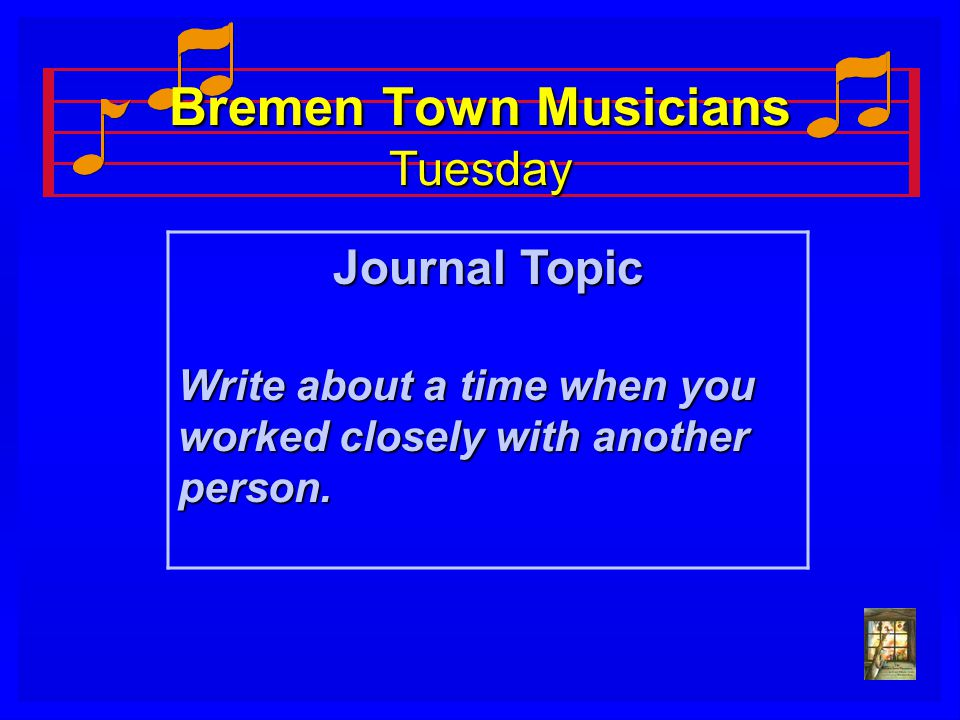 Bremen Town Musicians Tuesday Journal Topic Write about a time when you worked closely with another person.