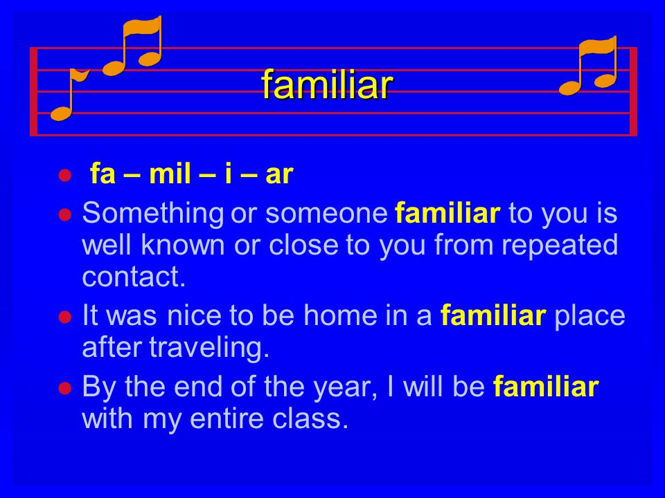 familiar l l fa – mil – i – ar l l Something or someone familiar to you is well known or close to you from repeated contact. l l It was nice to be hom