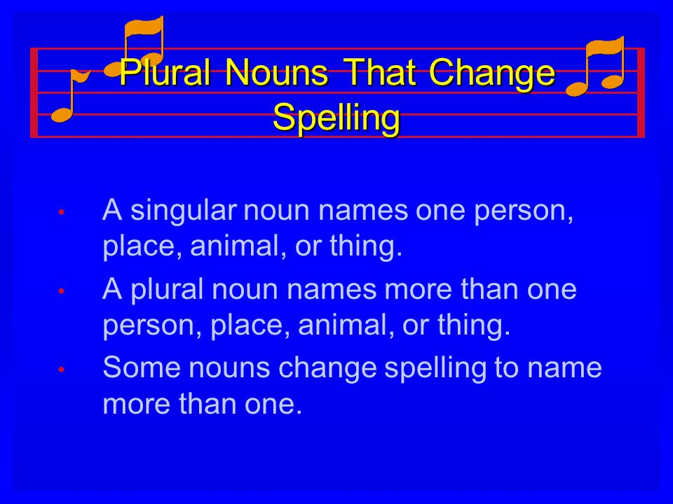 Plural Nouns That Change Spelling A singular noun names one person, place, animal, or thing. A plural noun names more than one person, place, animal,