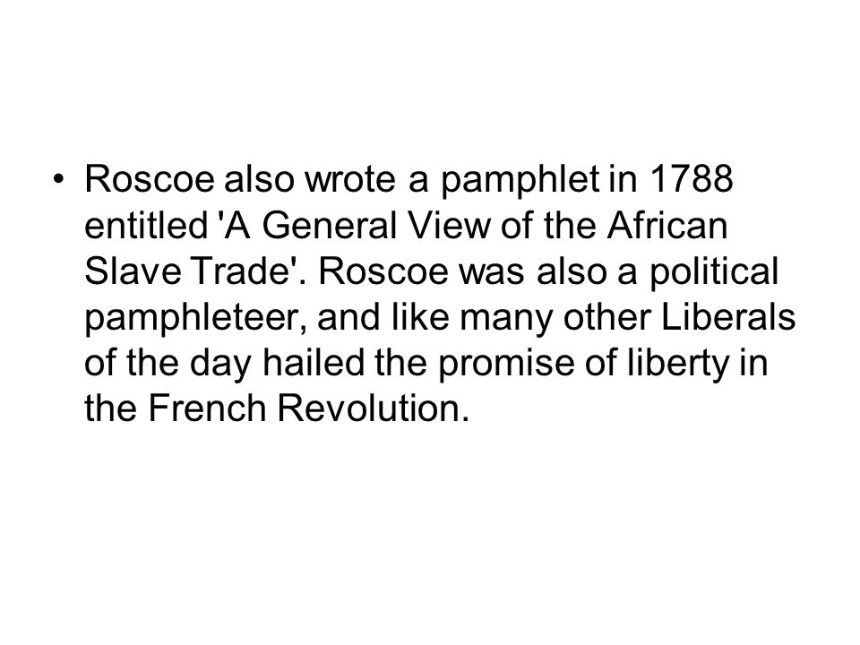 Roscoe also wrote a pamphlet in 1788 entitled 'A General View of the African Slave Trade'. Roscoe was also a political pamphleteer, and like many othe