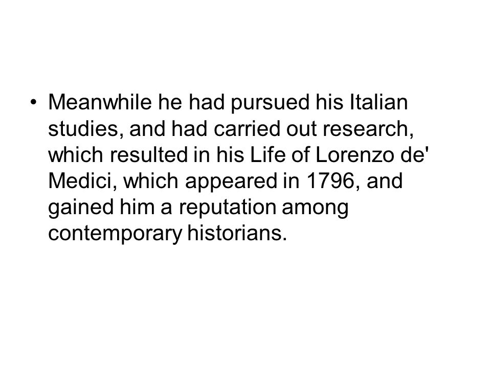 Meanwhile he had pursued his Italian studies, and had carried out research, which resulted in his Life of Lorenzo de Medici, which appeared in 1796, and gained him a reputation among contemporary historians.
