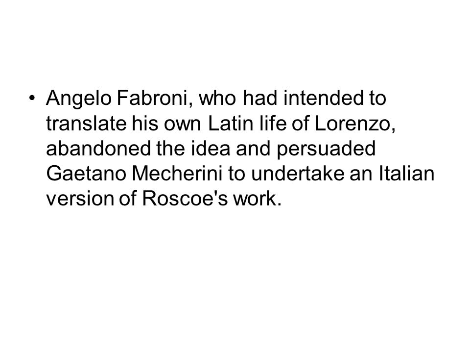 Angelo Fabroni, who had intended to translate his own Latin life of Lorenzo, abandoned the idea and persuaded Gaetano Mecherini to undertake an Italian version of Roscoe s work.
