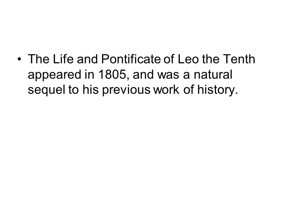 The Life and Pontificate of Leo the Tenth appeared in 1805, and was a natural sequel to his previous work of history.