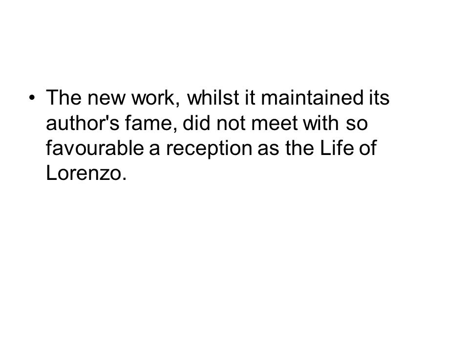 The new work, whilst it maintained its author s fame, did not meet with so favourable a reception as the Life of Lorenzo.