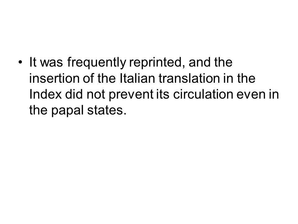 It was frequently reprinted, and the insertion of the Italian translation in the Index did not prevent its circulation even in the papal states.