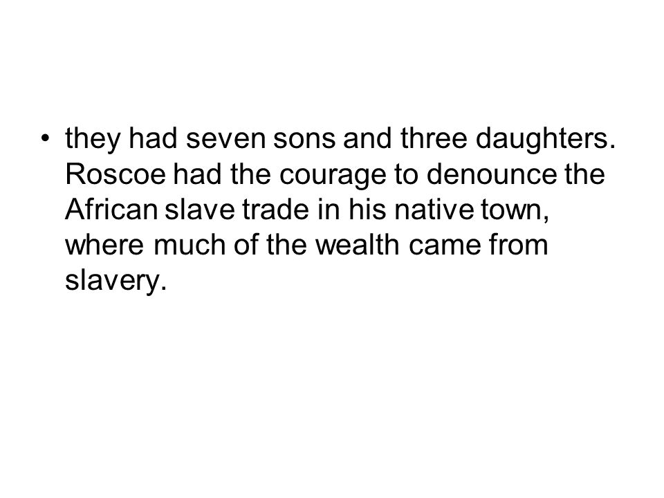 they had seven sons and three daughters. Roscoe had the courage to denounce the African slave trade in his native town, where much of the wealth came