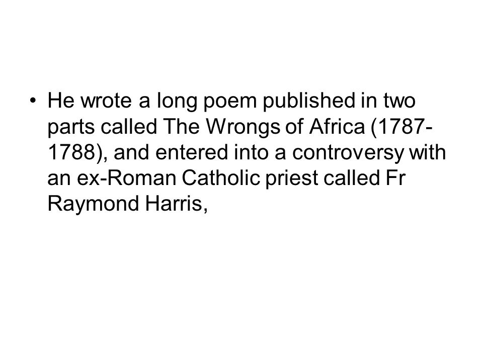 He wrote a long poem published in two parts called The Wrongs of Africa (1787- 1788), and entered into a controversy with an ex-Roman Catholic priest called Fr Raymond Harris,