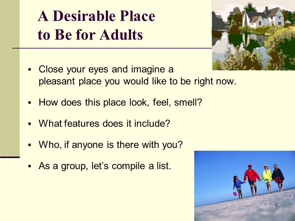 A Desirable Place to Be for Adults  Close your eyes and imagine a pleasant place you would like to be right now.