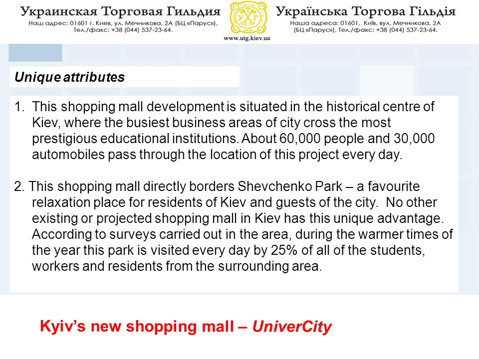 Unique attributes 1.This shopping mall development is situated in the historical centre of Kiev, where the busiest business areas of city cross the most prestigious educational institutions.