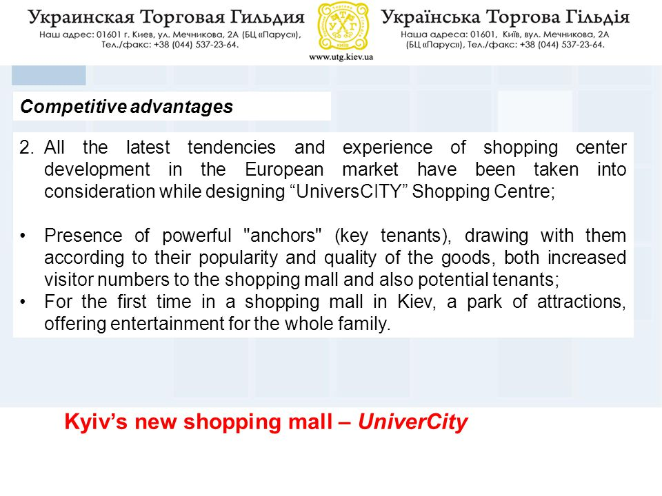 Competitive advantages 2.All the latest tendencies and experience of shopping center development in the European market have been taken into consideration while designing UniversCITY Shopping Centre; Presence of powerful anchors (key tenants), drawing with them according to their popularity and quality of the goods, both increased visitor numbers to the shopping mall and also potential tenants; For the first time in a shopping mall in Kiev, a park of attractions, offering entertainment for the whole family.