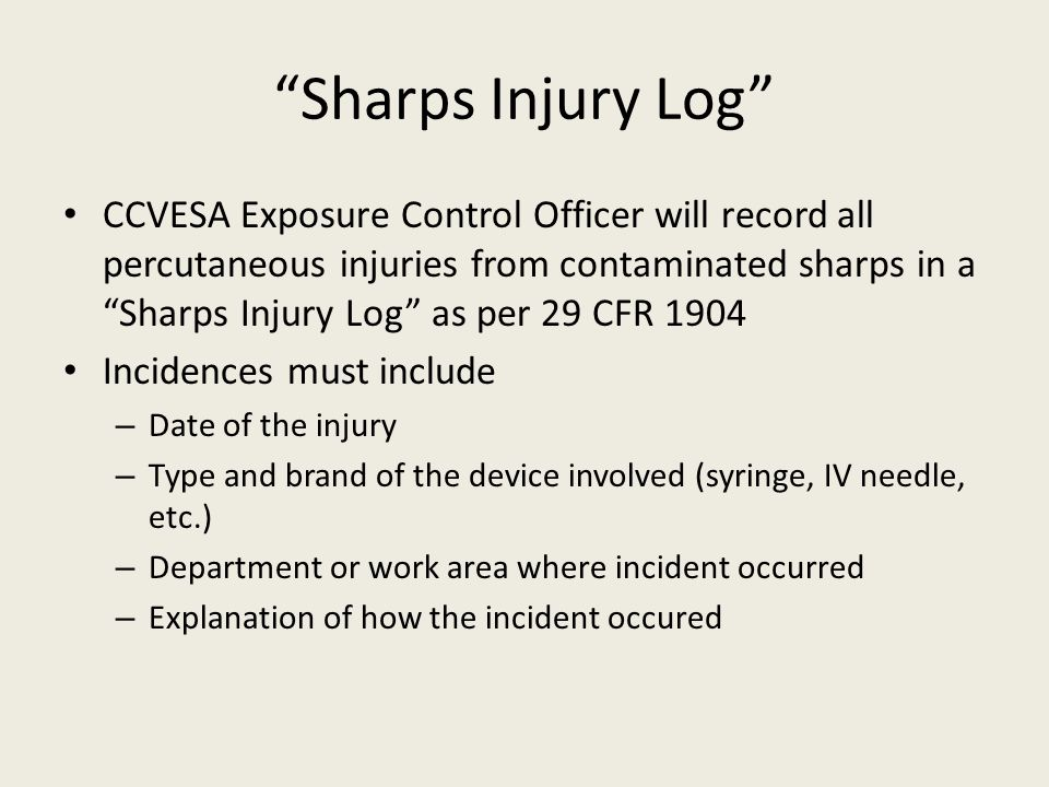 Sharps Injury Log CCVESA Exposure Control Officer will record all percutaneous injuries from contaminated sharps in a Sharps Injury Log as per 29 CFR 1904 Incidences must include – Date of the injury – Type and brand of the device involved (syringe, IV needle, etc.) – Department or work area where incident occurred – Explanation of how the incident occured