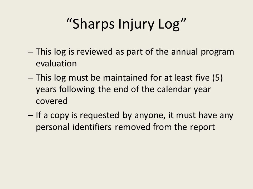 Sharps Injury Log – This log is reviewed as part of the annual program evaluation – This log must be maintained for at least five (5) years following the end of the calendar year covered – If a copy is requested by anyone, it must have any personal identifiers removed from the report
