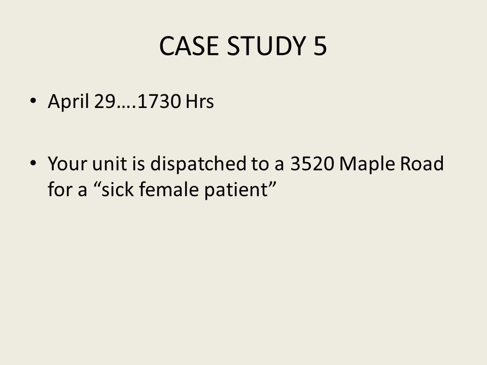 CASE STUDY 5 April 29….1730 Hrs Your unit is dispatched to a 3520 Maple Road for a sick female patient