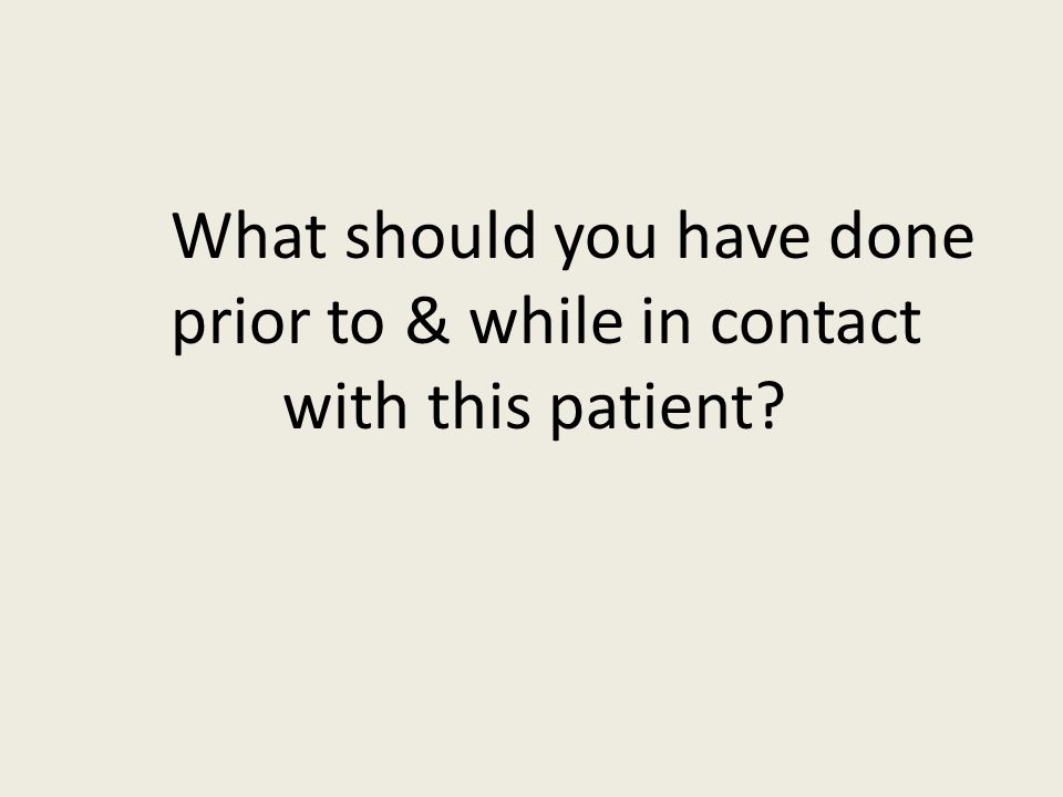 What should you have done prior to & while in contact with this patient