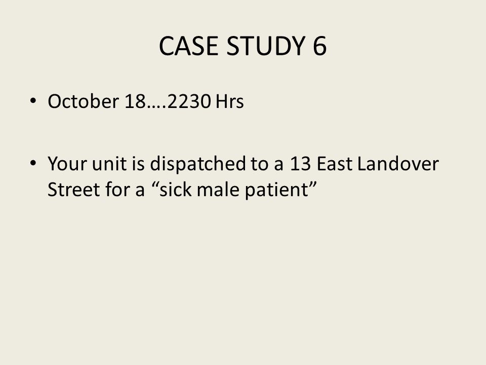 CASE STUDY 6 October 18….2230 Hrs Your unit is dispatched to a 13 East Landover Street for a sick male patient