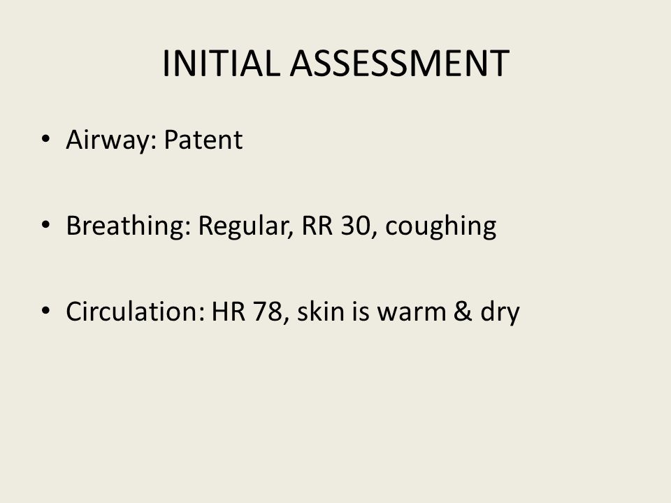 INITIAL ASSESSMENT Airway: Patent Breathing: Regular, RR 30, coughing Circulation: HR 78, skin is warm & dry