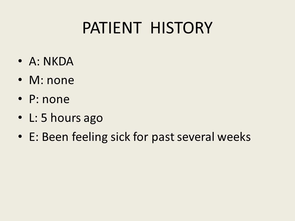 PATIENT HISTORY A: NKDA M: none P: none L: 5 hours ago E: Been feeling sick for past several weeks