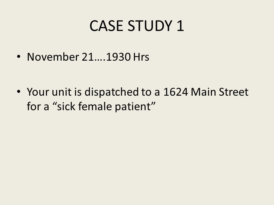 CASE STUDY 1 November 21….1930 Hrs Your unit is dispatched to a 1624 Main Street for a sick female patient