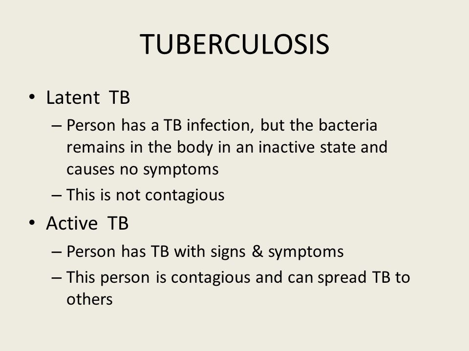 TUBERCULOSIS Latent TB – Person has a TB infection, but the bacteria remains in the body in an inactive state and causes no symptoms – This is not contagious Active TB – Person has TB with signs & symptoms – This person is contagious and can spread TB to others
