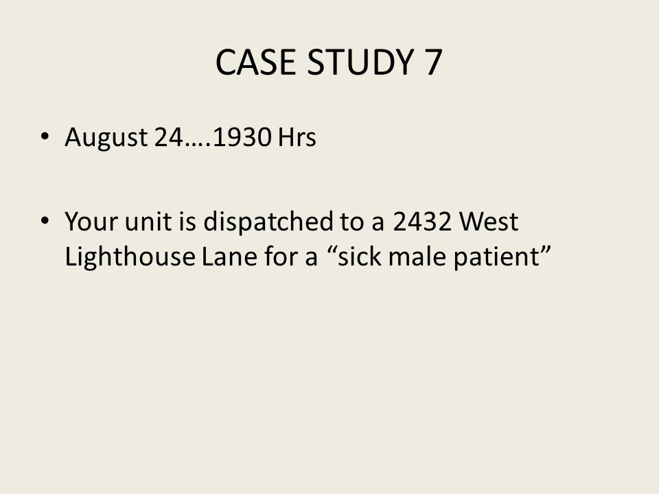 CASE STUDY 7 August 24….1930 Hrs Your unit is dispatched to a 2432 West Lighthouse Lane for a sick male patient