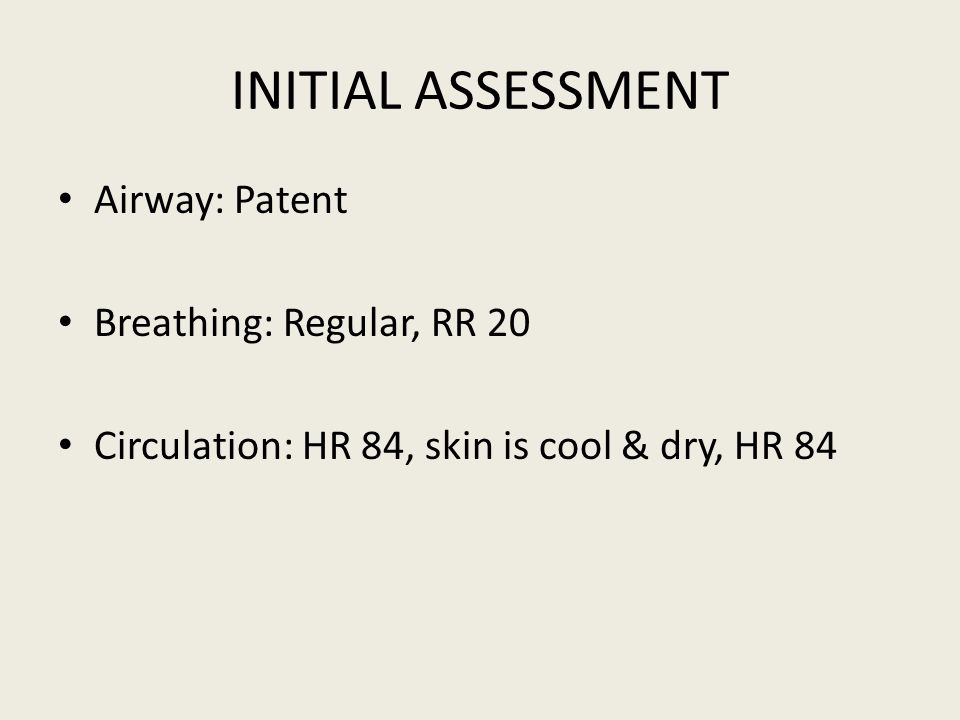 INITIAL ASSESSMENT Airway: Patent Breathing: Regular, RR 20 Circulation: HR 84, skin is cool & dry, HR 84