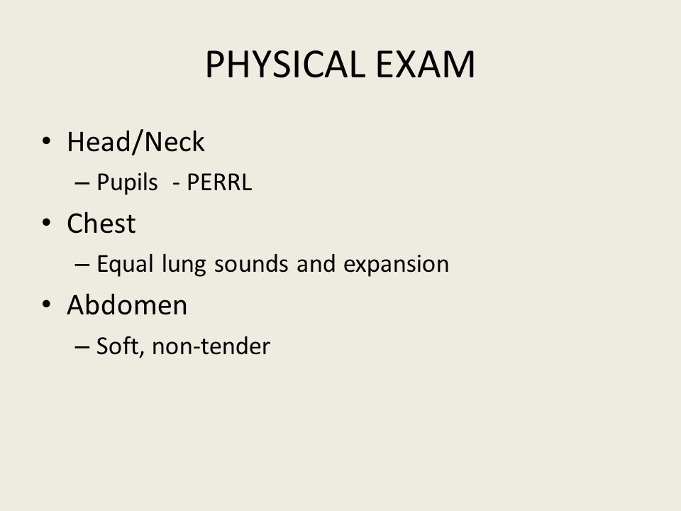 PHYSICAL EXAM Head/Neck – Pupils - PERRL Chest – Equal lung sounds and expansion Abdomen – Soft, non-tender
