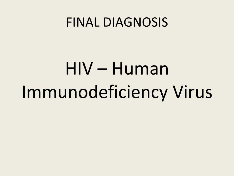 FINAL DIAGNOSIS HIV – Human Immunodeficiency Virus