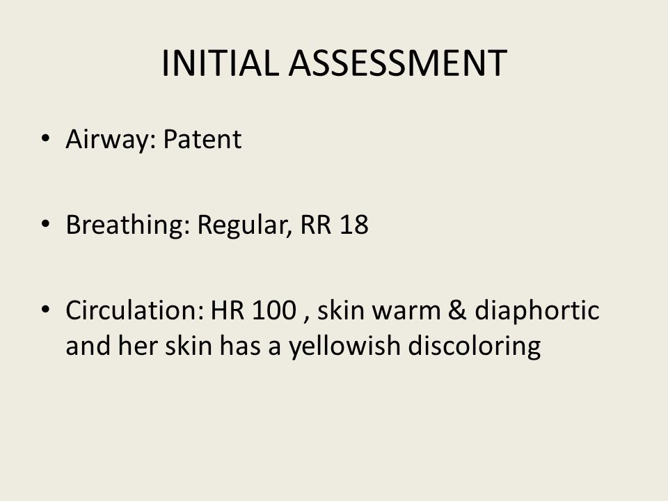 INITIAL ASSESSMENT Airway: Patent Breathing: Regular, RR 18 Circulation: HR 100, skin warm & diaphortic and her skin has a yellowish discoloring