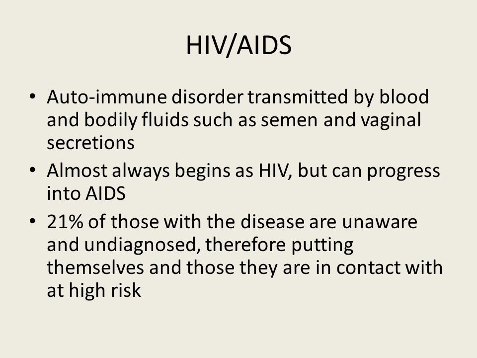 HIV/AIDS Auto-immune disorder transmitted by blood and bodily fluids such as semen and vaginal secretions Almost always begins as HIV, but can progress into AIDS 21% of those with the disease are unaware and undiagnosed, therefore putting themselves and those they are in contact with at high risk