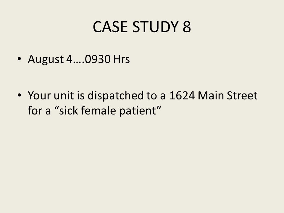 CASE STUDY 8 August 4….0930 Hrs Your unit is dispatched to a 1624 Main Street for a sick female patient