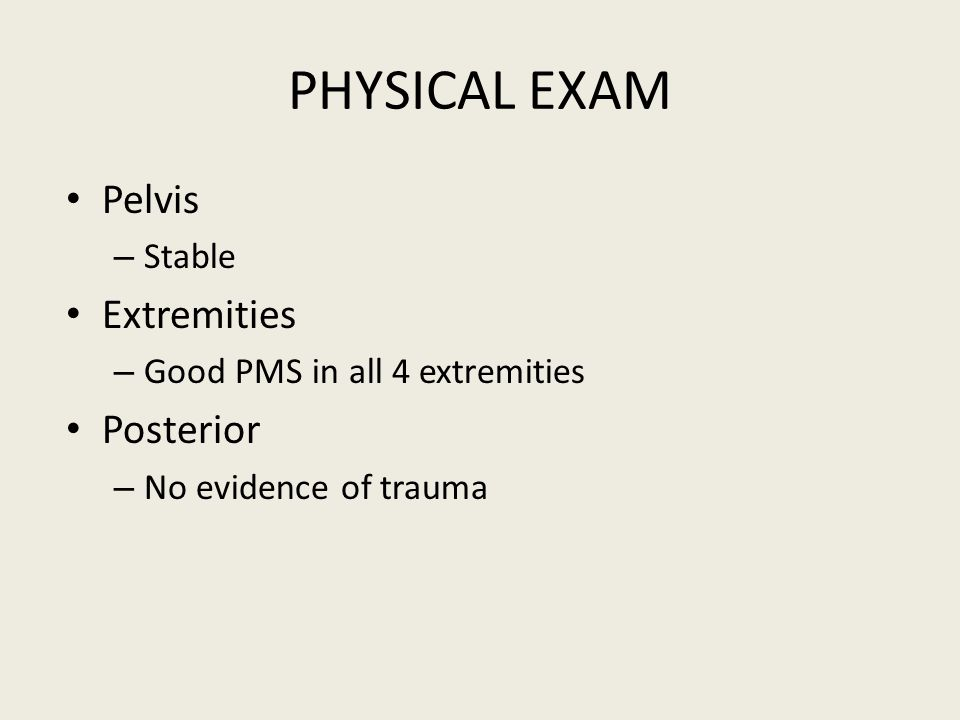 PHYSICAL EXAM Pelvis – Stable Extremities – Good PMS in all 4 extremities Posterior – No evidence of trauma