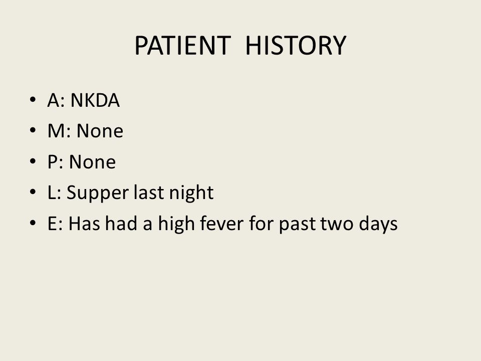 PATIENT HISTORY A: NKDA M: None P: None L: Supper last night E: Has had a high fever for past two days