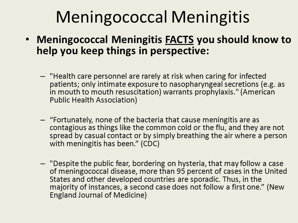 Meningococcal Meningitis FACTS you should know to help you keep things in perspective: – Health care personnel are rarely at risk when caring for infected patients; only intimate exposure to nasopharyngeal secretions (e.g.