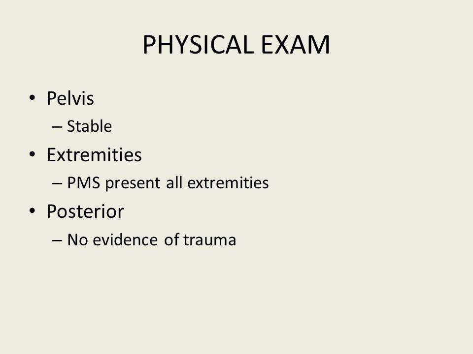 PHYSICAL EXAM Pelvis – Stable Extremities – PMS present all extremities Posterior – No evidence of trauma