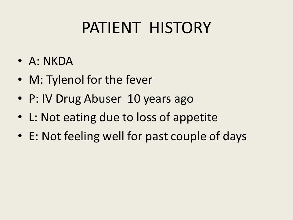 PATIENT HISTORY A: NKDA M: Tylenol for the fever P: IV Drug Abuser 10 years ago L: Not eating due to loss of appetite E: Not feeling well for past couple of days