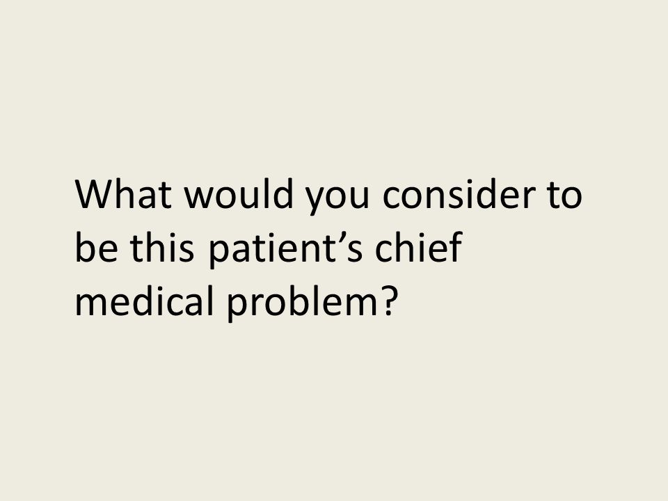 What would you consider to be this patient's chief medical problem