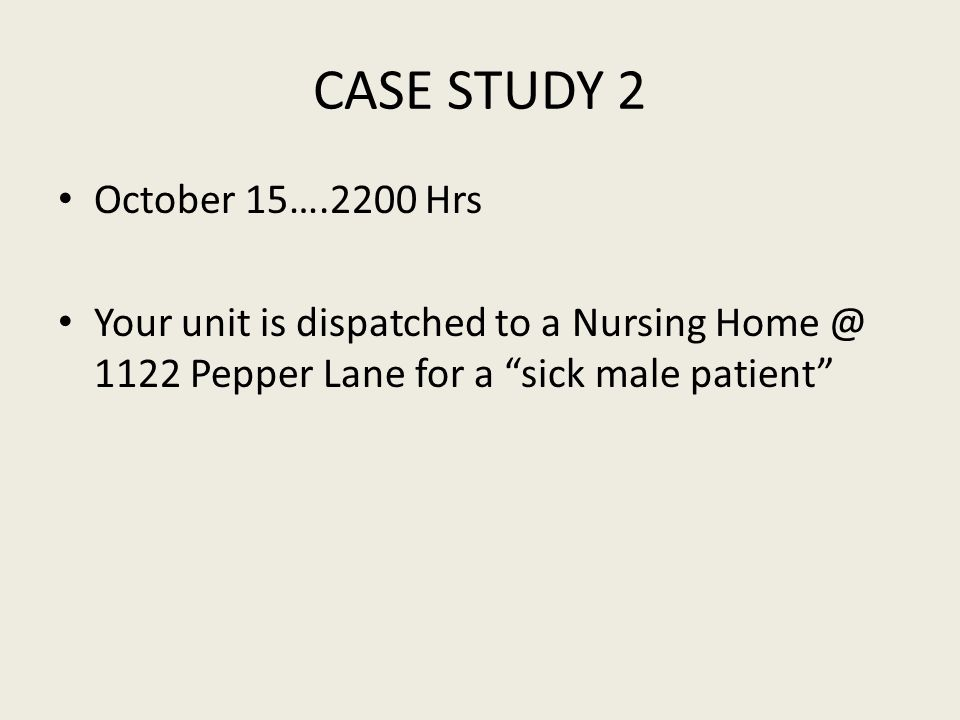 CASE STUDY 2 October 15….2200 Hrs Your unit is dispatched to a Nursing Home @ 1122 Pepper Lane for a sick male patient