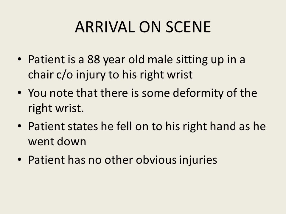 ARRIVAL ON SCENE Patient is a 88 year old male sitting up in a chair c/o injury to his right wrist You note that there is some deformity of the right wrist.