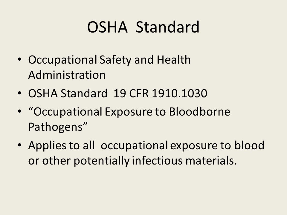 OSHA Standard Occupational Safety and Health Administration OSHA Standard 19 CFR 1910.1030 Occupational Exposure to Bloodborne Pathogens Applies to all occupational exposure to blood or other potentially infectious materials.