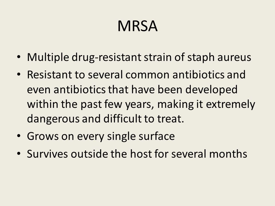 MRSA Multiple drug-resistant strain of staph aureus Resistant to several common antibiotics and even antibiotics that have been developed within the past few years, making it extremely dangerous and difficult to treat.