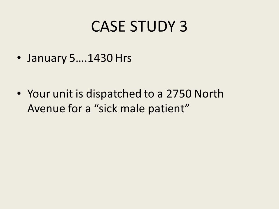 CASE STUDY 3 January 5….1430 Hrs Your unit is dispatched to a 2750 North Avenue for a sick male patient