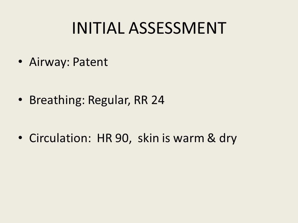 INITIAL ASSESSMENT Airway: Patent Breathing: Regular, RR 24 Circulation: HR 90, skin is warm & dry