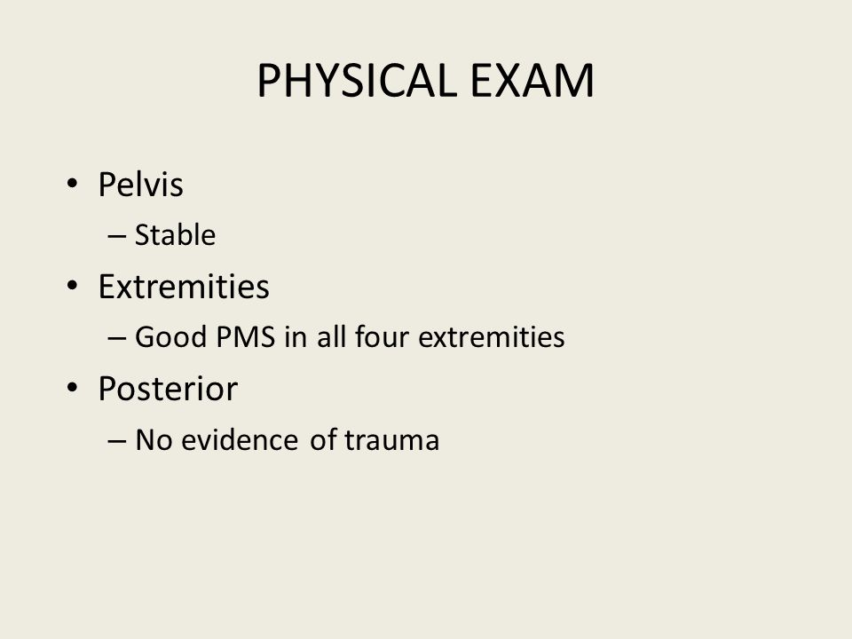 PHYSICAL EXAM Pelvis – Stable Extremities – Good PMS in all four extremities Posterior – No evidence of trauma