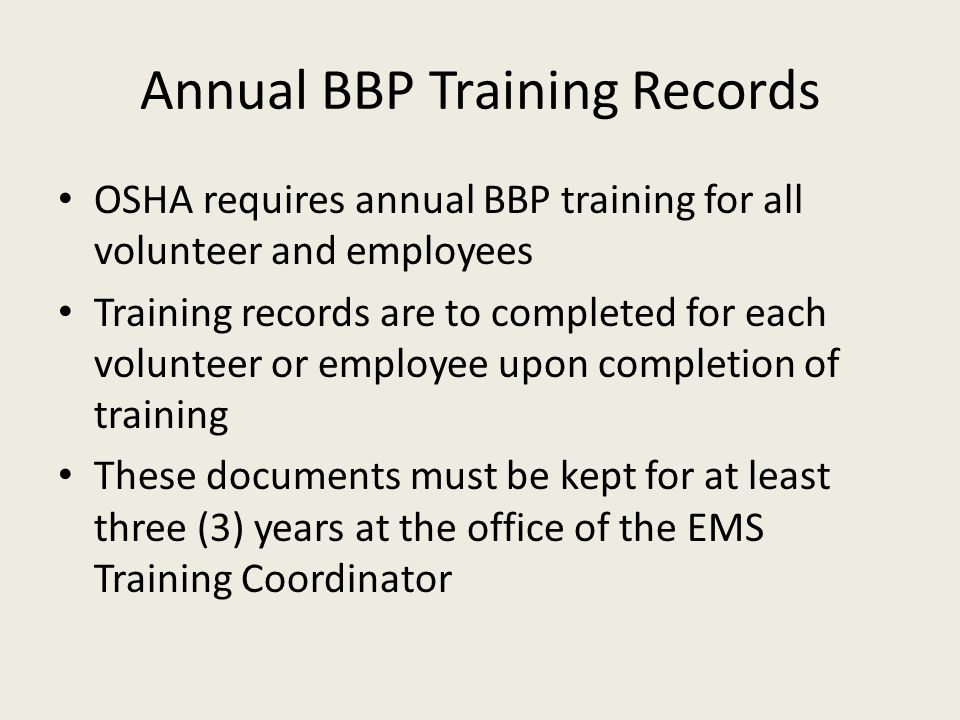 Annual BBP Training Records OSHA requires annual BBP training for all volunteer and employees Training records are to completed for each volunteer or employee upon completion of training These documents must be kept for at least three (3) years at the office of the EMS Training Coordinator